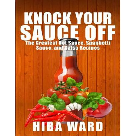 Knock Your Sauce Off: The Greatest Hot Sauce, Spaghetti Sauce, and Salsa Recipes - eBook