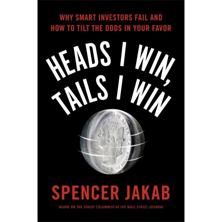 Heads I Win, Tails I Win : Why Smart Investors Fail and How to Tilt the Odds in Your