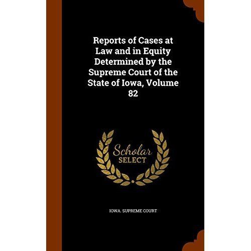 Reports of Cases at Law and in Equity Determined by the Supreme Court of the State of Iowa, Volume 82