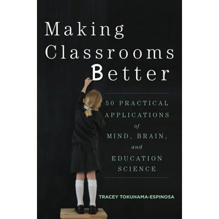 Making Classrooms Better : 50 Practical Applications of Mind, Brain, and Education