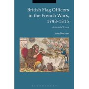 British Flag Officers in the French Wars, 1793-1815 : Admirals' Lives (Paperback)