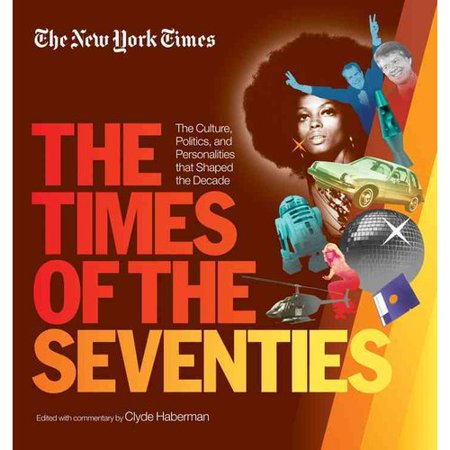 The New York Times the Times of the Seventies: The Culture, Politics, and Personalities That Shaped the Decade by
