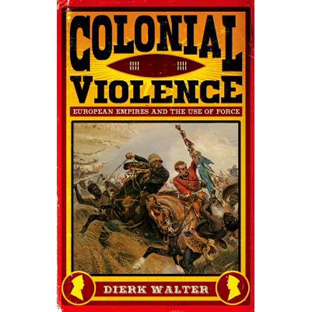 Colonial Violence: European Empires and the Use of Force (Hardcover)