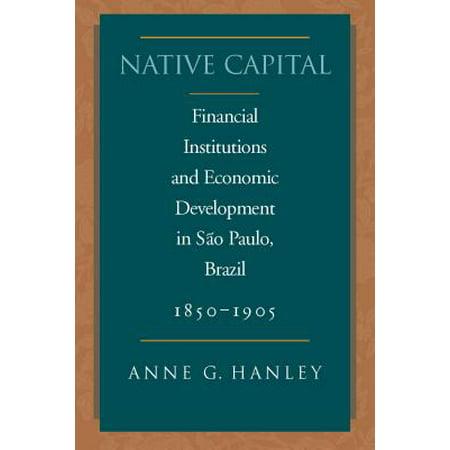 Native Capital : Financial Institutions and Economic Development in São Paulo, Brazil,