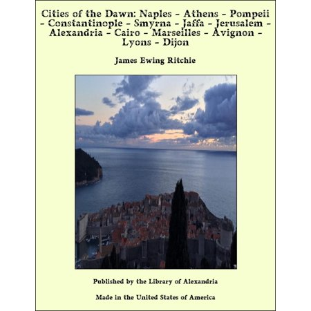 Cities of the Dawn: Naples - Athens - Pompeii - Constantinople - Smyrna - Jaffa - Jerusalem - Alexandria - Cairo - Marseilles - Avignon - Lyons - Dijon - eBook](Party City Alexandria La)