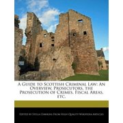 A Guide to Scottish Criminal Law: An Overview, Prosecutors, the Prosecution of Crimes, Fiscal Areas, etc.