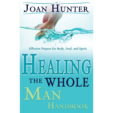 Healing the Whole Man Handbook : Effective Prayers for Body, Soul, and (Man Of The Spirit Man Of The Word)