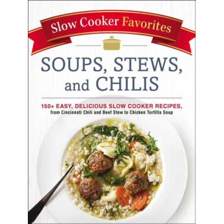 Slow Cooker Favorites Soups, Stews, and Chilis -