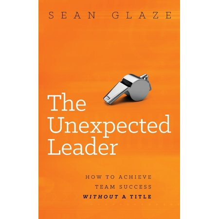 The Unexpected Leader : How to Achieve Team Success Without a Title ()