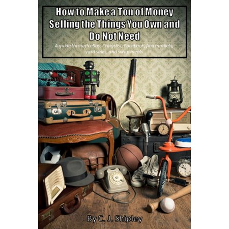 How To Make A Ton Of Money Selling The Things You Own And Do Not Need; A guide through eBay, Craigslist, Facebook, flea markets, yard sales, and swap meets - (Cheap Items To Sell At Flea Markets)