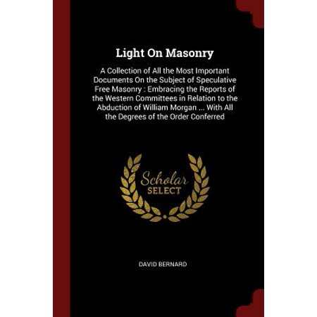 Light on Masonry : A Collection of All the Most Important Documents on the Subject of Speculative Free Masonry: Embracing the Reports of the Western Committees in Relation to the Abduction of William Morgan ... with All the Degrees of the Order