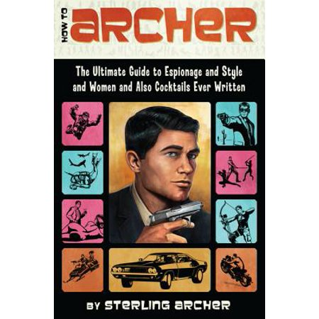 How to Archer : The Ultimate Guide to Espionage and Style and Women and Also Cocktails Ever