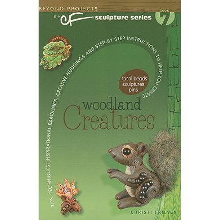 Woodland Creatures : Tips, Techniques, Inspirational Ramblings, Creative Nudgings and Step-By-Step Instructions to Help You Create