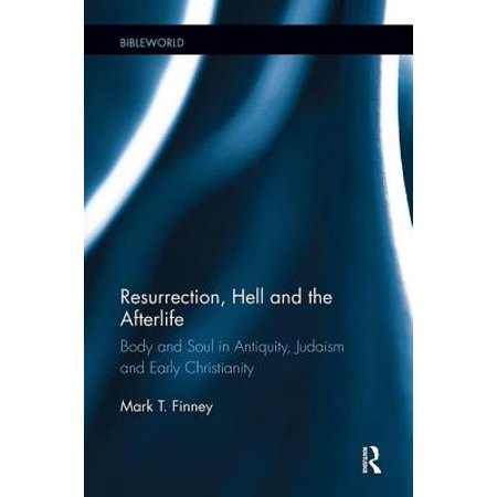 Resurrection, Hell and the Afterlife : Body and Soul in Antiquity, Judaism and Early