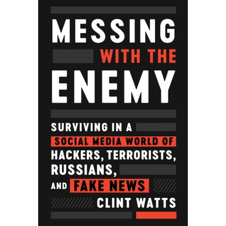 Messing with the Enemy : Surviving in a Social Media World of Hackers, Terrorists, Russians, and Fake