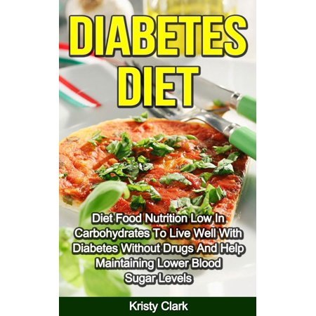 Diabetes Diet - Diet Food Nutrition Low In Carbohydrates To Live Well With Diabetes Without Drugs And Help Maintaining Lower Blood Sugar Levels. -