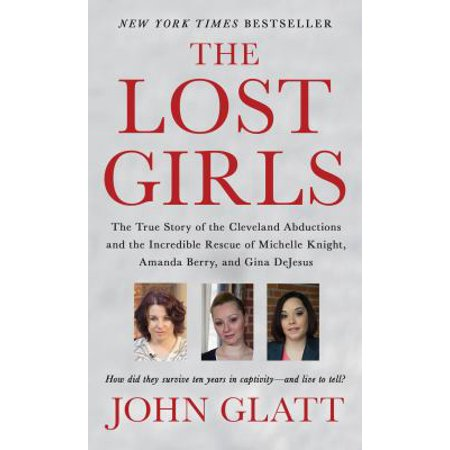 The Lost Girls  The True Story Of The Cleveland Abductions And The Incredible Rescue Of Michelle Knight  Amanda Berry  And Gina Dejesus