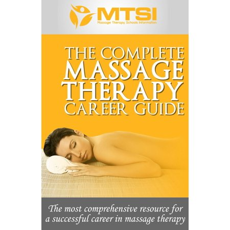 The Complete Massage Therapy Career Guide: The Most Comprehensive Resource for a Successful Career in Massage Therapy - eBook (Massage Therapy Education)