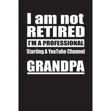 I Am Not Retired I'm A Professional Starting A YouTube Channel Grandpa: Blank Lined Notebook Journal (Equipment Needed To Start A Youtube Channel)
