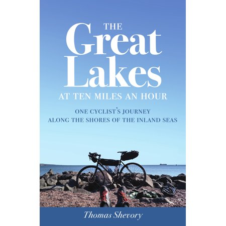 The Great Lakes at Ten Miles an Hour : One Cyclist's Journey along the Shores of the Inland Seas -