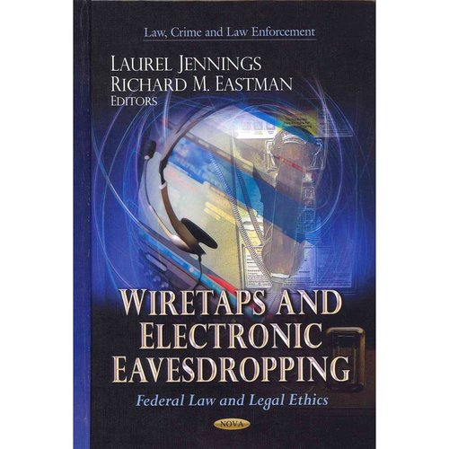Wiretaps & Electronic Eavesdropping: Federal Law & Legal Ethics. Edited by Laurel Jennings, Richard M. Eastman