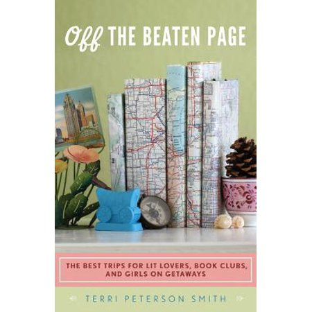 Off the Beaten Page : The Best Trips for Lit Lovers, Book Clubs, and Girls on Getaways -
