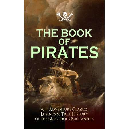 THE BOOK OF PIRATES: 70+ Adventure Classics, Legends & True History of the Notorious Buccaneers -