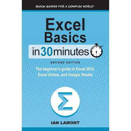 Excel Basics in 30 Minutes (2nd Edition) : The Beginner's Guide to Microsoft Excel and Google
