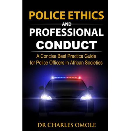 Police Ethics and Professional Conduct : A Concise Best Practice Guide for Police Officers in African