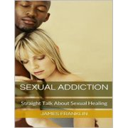 Sexual Addiction: Straight Talk About Sexual Healing - eBook