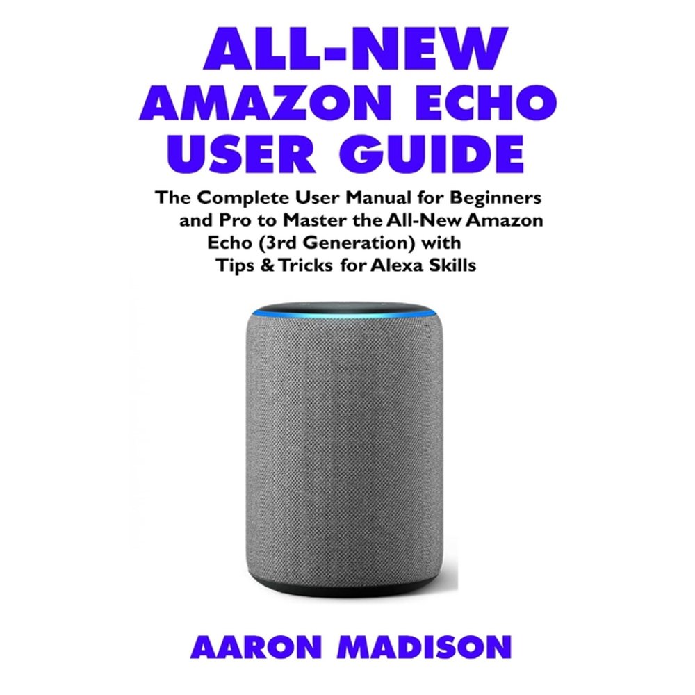Echo Device & Alexa Setup: All-New Amazon Echo User Guide: The Complete User Manual for Beginners and Pro to Master the All-New Amazon Echo (3rd Generation) with Tips & Tricks for Alexa Skills (Paperb