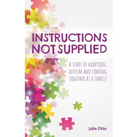 Instructions Not Supplied : A Story of Adoption, Autism and Coming Together as a - Autism Supplies