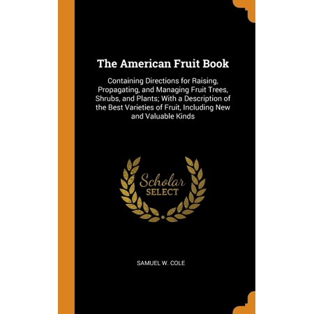 The American Fruit Book : Containing Directions for Raising, Propagating, and Managing Fruit Trees, Shrubs, and Plants; With a Description of the Best Varieties of Fruit, Including New and Valuable