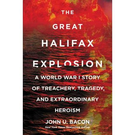 The Great Halifax Explosion : A World War I Story of Treachery, Tragedy, and Extraordinary (Halifax The Inevitability Of A Strange World)