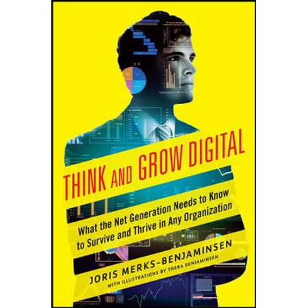 Think And Grow Digital  What The Net Generation Needs To Know To Survive And Thrive In Any Organization