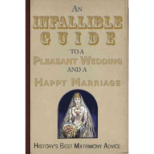 An Infallible Guide to a Pleasant Wedding and a Happy Marriage: History's Best Matrimony Advice