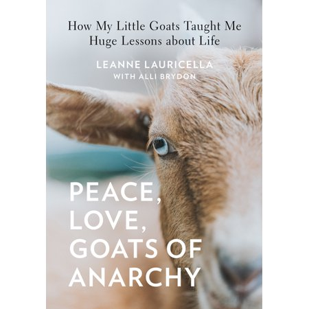 Peace, Love, Goats of Anarchy : How My Little Goats Taught Me Huge Lessons about (A Little Bit Of In My Life)
