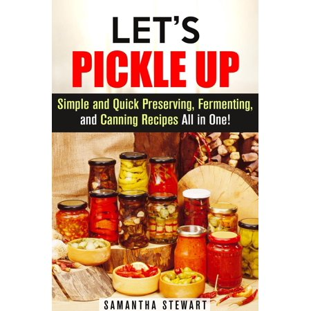Let's Pickle Up: Simple and Quick Preserving, Fermenting, and Canning Recipes All in One - eBook