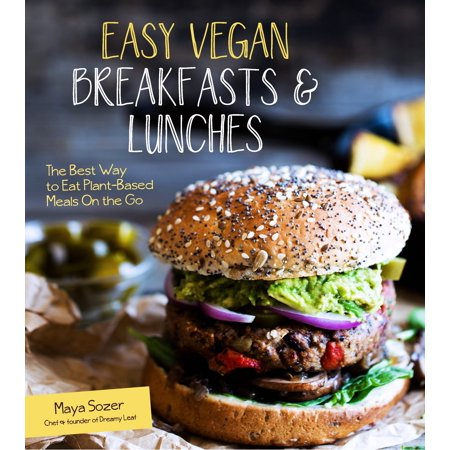 Easy Vegan Breakfasts & Lunches : The Best Way to Eat Plant-Based Meals On the