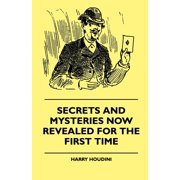 Secrets And Mysteries Now Revealed For The First Time - Handcuffs, Iron Box, Coffin, Rope Chair, Mail Bag, Tramp Chair, Glass Case, Paper Bag, Straight Jacket. A Complete Guide And Reliable Authority