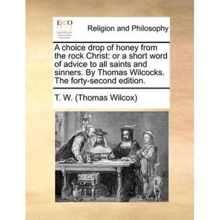 A Choice Drop of Honey from the Rock Christ: Or a Short Word of Advice to All Saints and Sinners. by Thomas Wilcocks. the Forty-Second Edition.