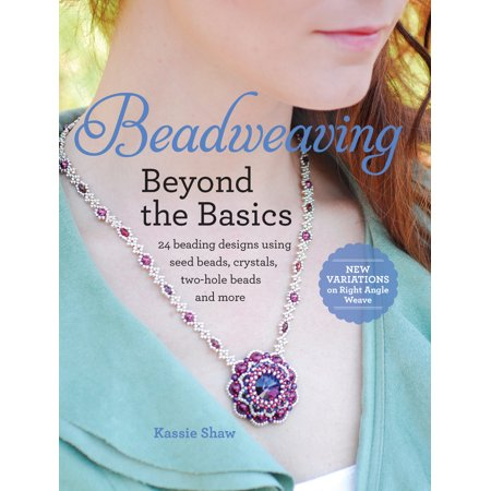 Beadweaving Beyond the Basics : 24 Beading Designs Using Seed Beads, Crystals, Two-Hole Beads and More