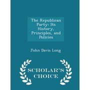 The Republican Party : Its History, Principles, and Policies - Scholar's Choice Edition
