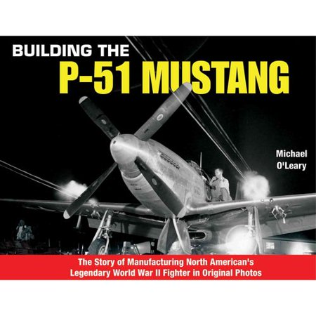Building the P-51 Mustang: The Story of Manufacturing North Americans Legendary Wwii Fighter in Original... by
