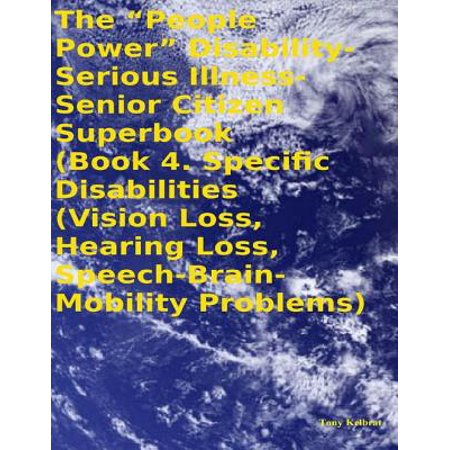 "The ""People Power"" Disability - Serious Illness - Senior Citizen Superbook: Book 4. Specific Disabilities (Vision Loss, Hearing Loss, Speech - Brain - Mobility Problems) - eBook (Senior Citizen Halloween Party Ideas)"