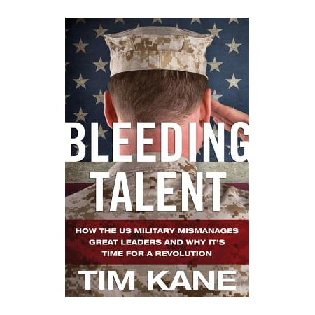 Bleeding Talent : How the US Military Mismanages Great Leaders and Why It's Time for a