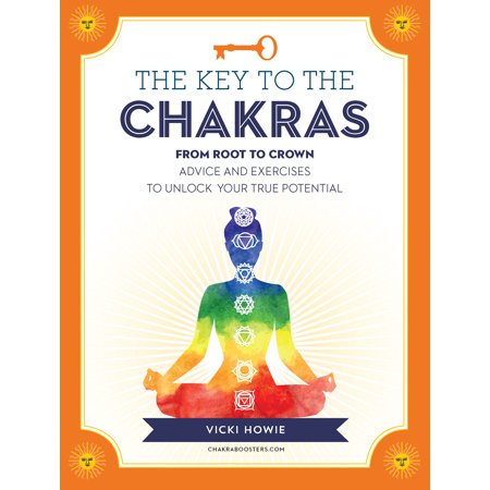 The Key To The Chakras   From Root To Crown  Advice And Exercises To Unlock Your True Potential