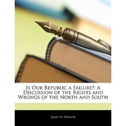 Is Our Republic a Failure? : A Discussion of the Rights and Wrongs of the North and South