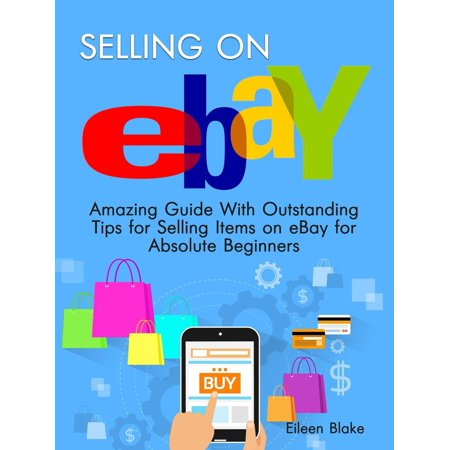Selling On Ebay: Amazing Guide With Outstanding Tips for Selling Items on eBay for Absolute Beginners -