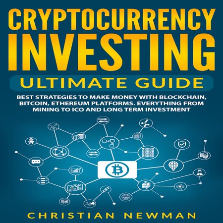 Cryptocurrency Investing Ultimate Guide: Best Strategies To Make Money With Blockchain, Bitcoin, Ethereum Platforms. Everything from Mining to ICO and Long Term Investment. -